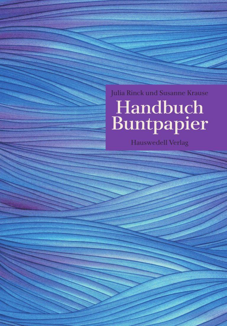 """Julia Rinck/Susanne Krause (Hrsg.): """"Handbuch Buntpapier"""", Hardcover, 378 Seiten, durchgehend farbige Fotos und Illustrationen, 129,00 Euro (D), ISBN 978-3-776-22100-8, Dr. Ernst Hauswedell Verlag, 2021. Cover: Verlag"""